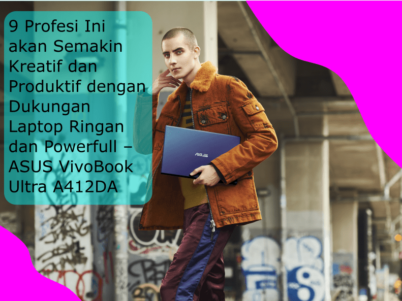 9 Profesi Ini akan Semakin Kreatif dan Produktif dengan Dukungan Laptop Ringan dan Powerfull – ASUS VivoBook Ultra A412DA
